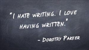 """""""I hate writing. I love having written."""" -Dorothy Parker"""